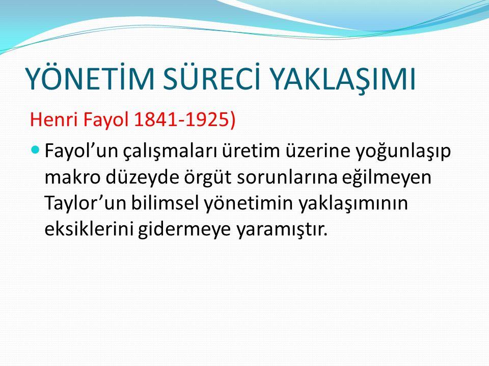 YÖNETİM SÜRECİ YAKLAŞIMI Henri Fayol 1841-1925) Fayol'un çalışmaları üretim üzerine yoğunlaşıp makro düzeyde örgüt sorunlarına eğilmeyen Taylor'un bil