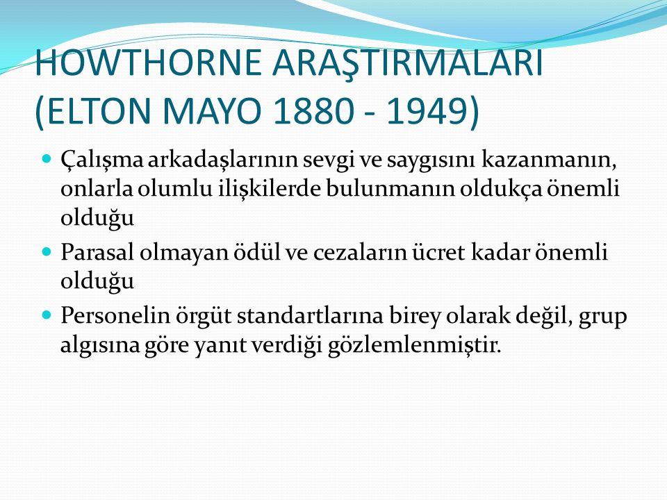 HOWTHORNE ARAŞTIRMALARI (ELTON MAYO 1880 - 1949) Çalışma arkadaşlarının sevgi ve saygısını kazanmanın, onlarla olumlu ilişkilerde bulunmanın oldukça ö