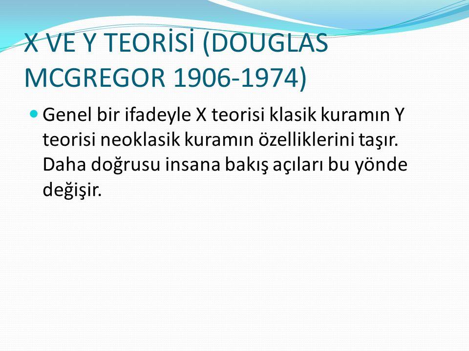 X VE Y TEORİSİ (DOUGLAS MCGREGOR 1906-1974) Genel bir ifadeyle X teorisi klasik kuramın Y teorisi neoklasik kuramın özelliklerini taşır. Daha doğrusu