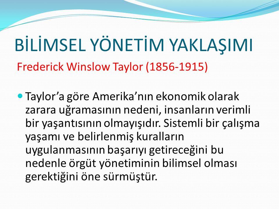 BİLİMSEL YÖNETİM YAKLAŞIMI Frederick Winslow Taylor (1856-1915) Taylor'a göre Amerika'nın ekonomik olarak zarara uğramasının nedeni, insanların veriml