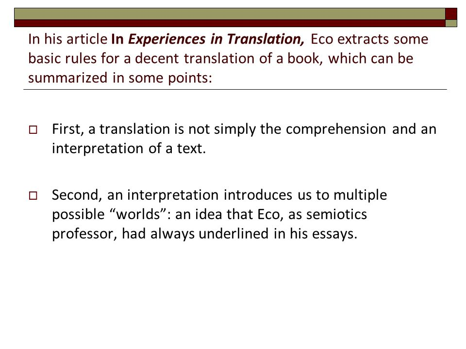 In his article In Experiences in Translation, Eco extracts some basic rules for a decent translation of a book, which can be summarized in some points:  First, a translation is not simply the comprehension and an interpretation of a text.