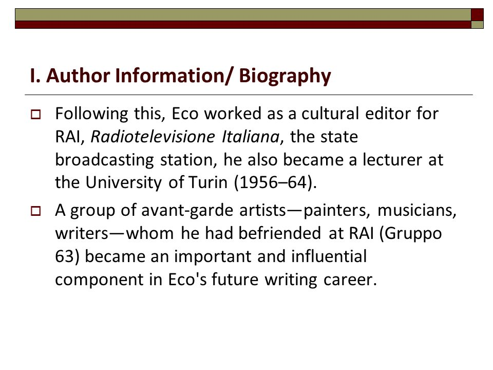 I. Author Information/ Biography  Following this, Eco worked as a cultural editor for RAI, Radiotelevisione Italiana, the state broadcasting station,