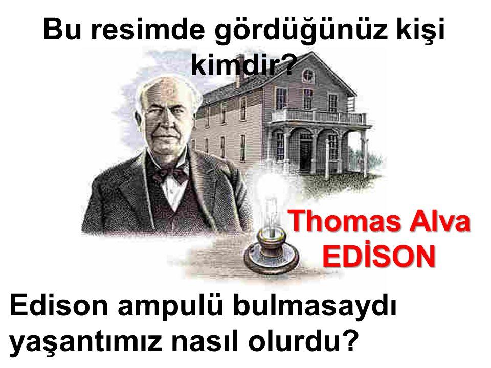 Bu resimde gördüğünüz kişi kimdir. Edison ampulü bulmasaydı yaşantımız nasıl olurdu.