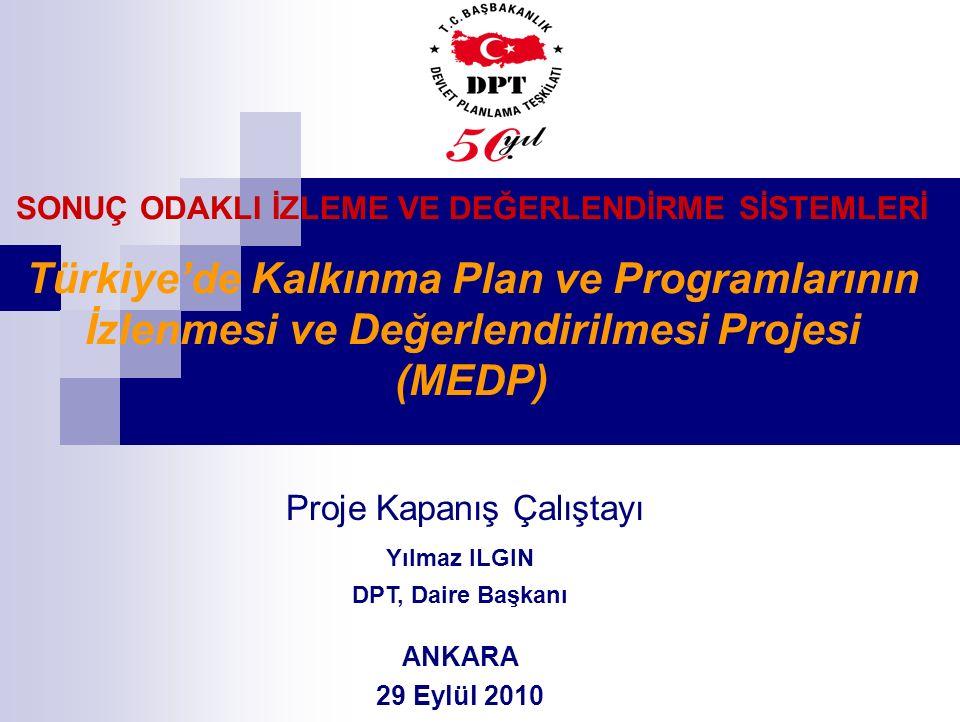 SONUÇ ODAKLI İZLEME VE DEĞERLENDİRME SİSTEMLERİ Türkiye'de Kalkınma Plan ve Programlarının İzlenmesi ve Değerlendirilmesi Projesi (MEDP) Proje Kapanış Çalıştayı Yılmaz ILGIN DPT, Daire Başkanı ANKARA 29 Eylül 2010
