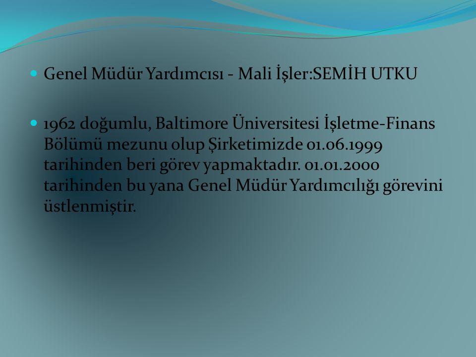 Genel Müdür Yardımcısı - Mali İşler:SEMİH UTKU 1962 doğumlu, Baltimore Üniversitesi İşletme-Finans Bölümü mezunu olup Şirketimizde 01.06.1999 tarihind