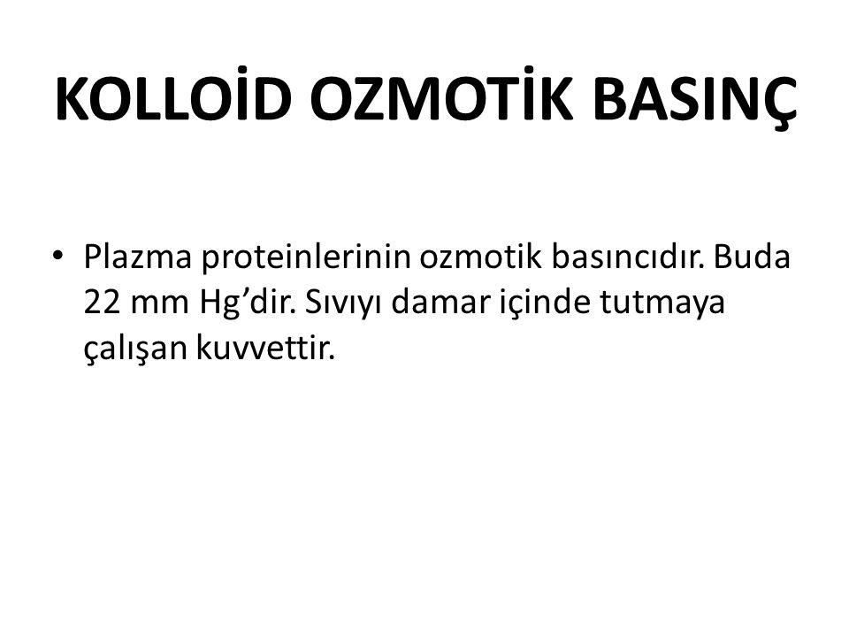 KOLLOİD OZMOTİK BASINÇ Plazma proteinlerinin ozmotik basıncıdır. Buda 22 mm Hg'dir. Sıvıyı damar içinde tutmaya çalışan kuvvettir.