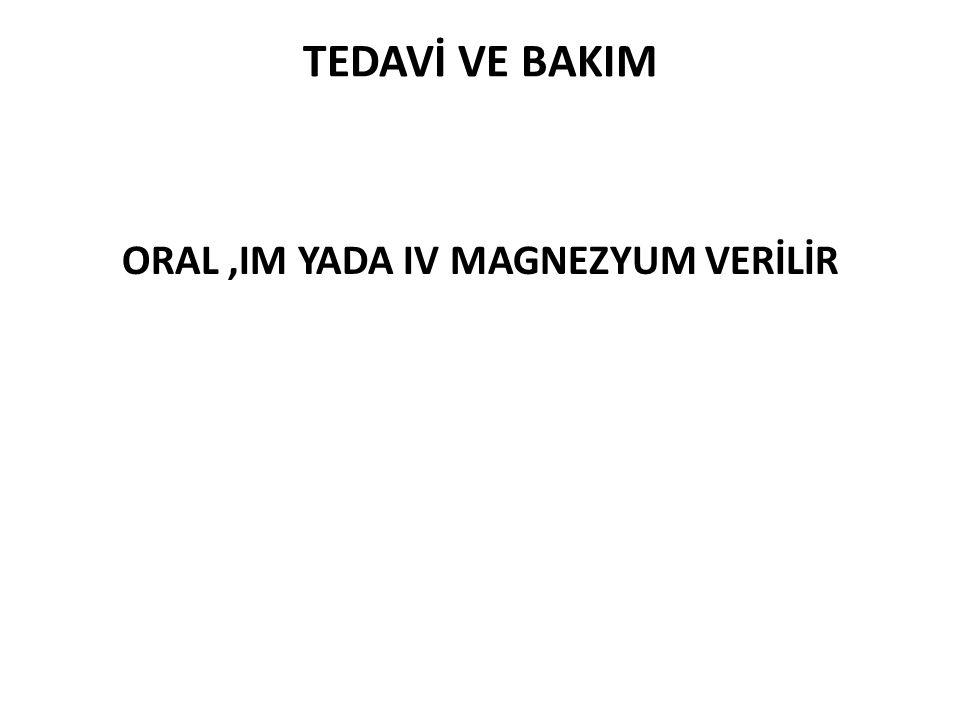 TEDAVİ VE BAKIM ORAL,IM YADA IV MAGNEZYUM VERİLİR