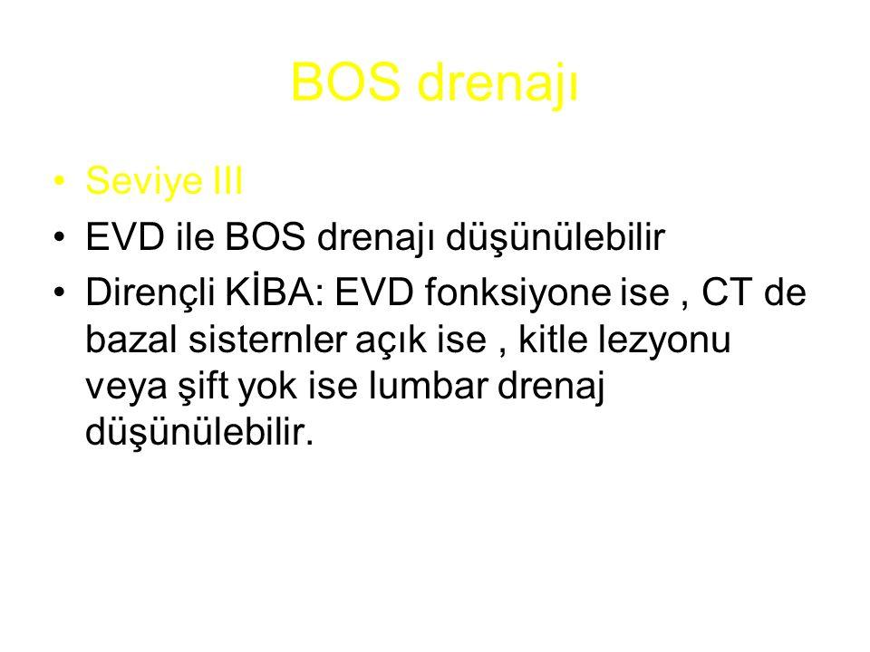 BOS drenajı Seviye III EVD ile BOS drenajı düşünülebilir Dirençli KİBA: EVD fonksiyone ise, CT de bazal sisternler açık ise, kitle lezyonu veya şift y