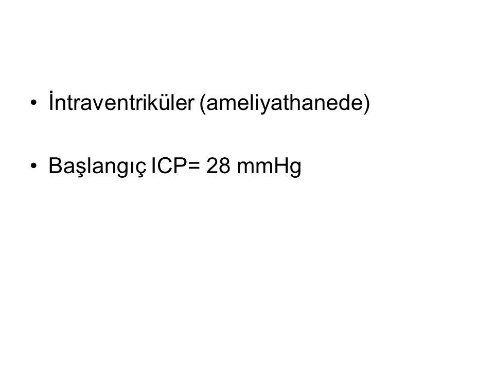 İntraventriküler (ameliyathanede) Başlangıç ICP= 28 mmHg