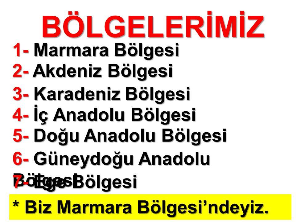 BÖLGELERİMİZ 1- Marmara Bölgesi 2- Akdeniz Bölgesi 3- Karadeniz Bölgesi 4- İç Anadolu Bölgesi 5- Doğu Anadolu Bölgesi 6- Güneydoğu Anadolu Bölgesi 7- Ege Bölgesi * Biz Marmara Bölgesi'ndeyiz.