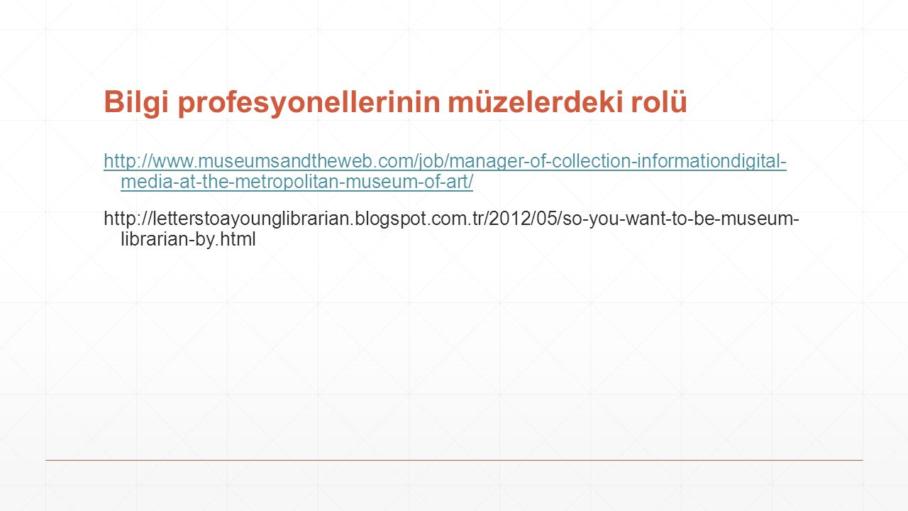 Bilgi profesyonellerinin müzelerdeki rolü http://www.museumsandtheweb.com/job/manager-of-collection-informationdigital- media-at-the-metropolitan-museum-of-art/ http://letterstoayounglibrarian.blogspot.com.tr/2012/05/so-you-want-to-be-museum- librarian-by.html