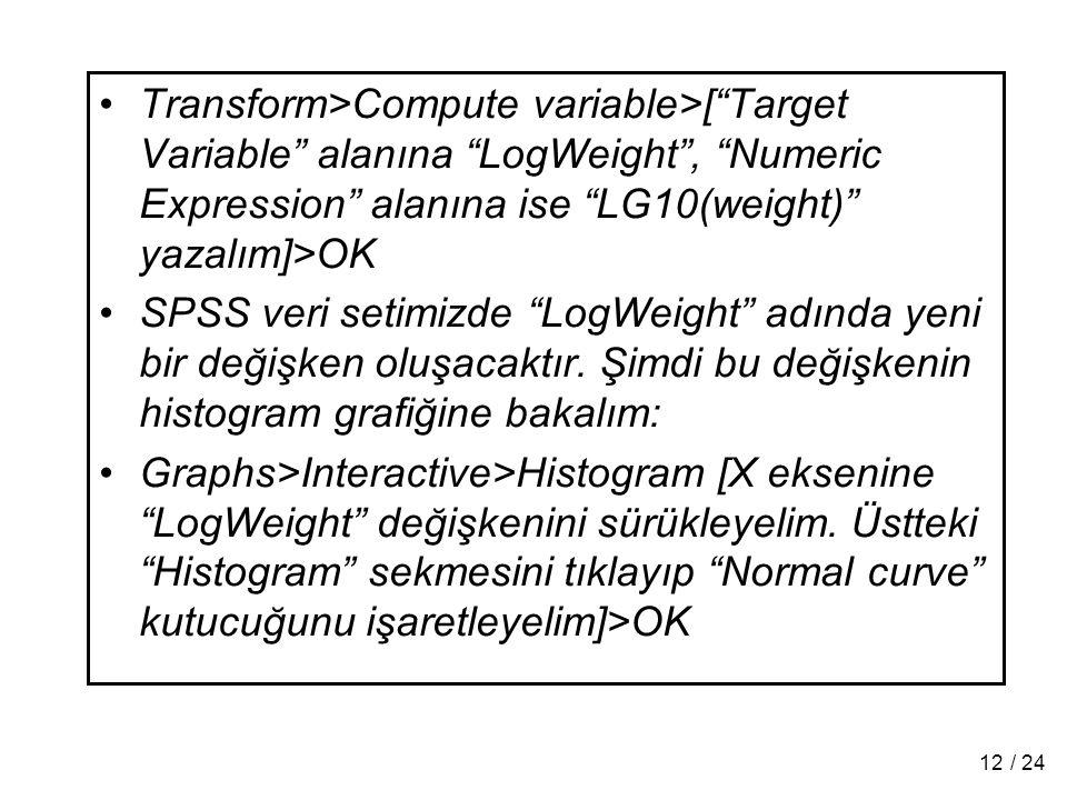 "Transform>Compute variable>[""Target Variable"" alanına ""LogWeight"", ""Numeric Expression"" alanına ise ""LG10(weight)"" yazalım]>OK SPSS veri setimizde ""Lo"