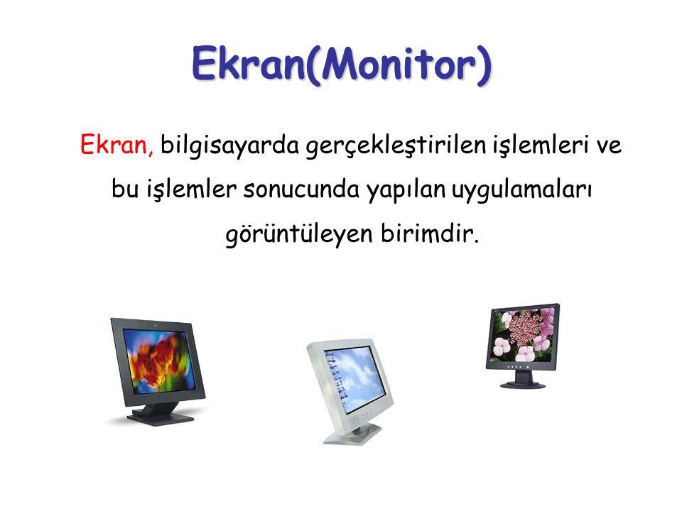 Ekran(Monitor) Ekran, bilgisayarda gerçekleştirilen işlemleri ve bu işlemler sonucunda yapılan uygulamaları görüntüleyen birimdir.