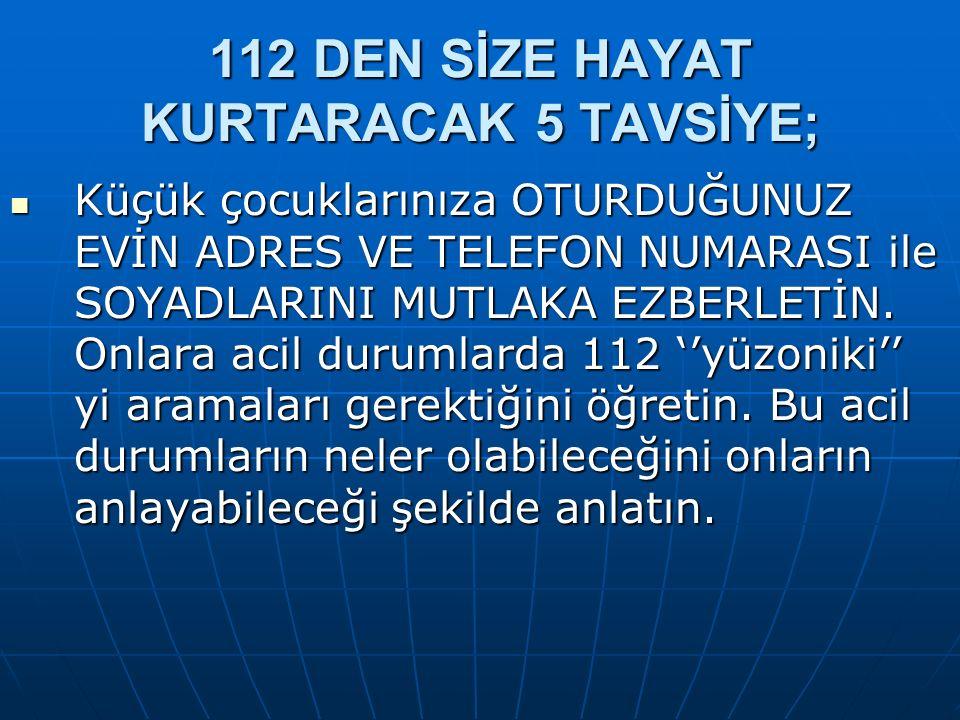 112 DEN SİZE HAYAT KURTARACAK 5 TAVSİYE; Küçük çocuklarınıza OTURDUĞUNUZ EVİN ADRES VE TELEFON NUMARASI ile SOYADLARINI MUTLAKA EZBERLETİN.