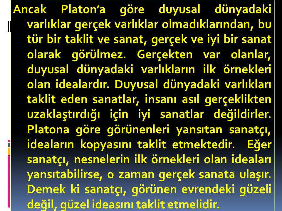 Ancak Platon'a göre duyusal dünyadaki varlıklar gerçek varlıklar olmadıklarından, bu tür bir taklit ve sanat, gerçek ve iyi bir sanat olarak görülmez.