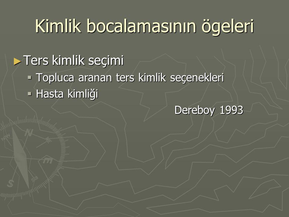 Kimlik bocalamasının ögeleri ► Ters kimlik seçimi  Topluca aranan ters kimlik seçenekleri  Hasta kimliği Dereboy 1993 Dereboy 1993