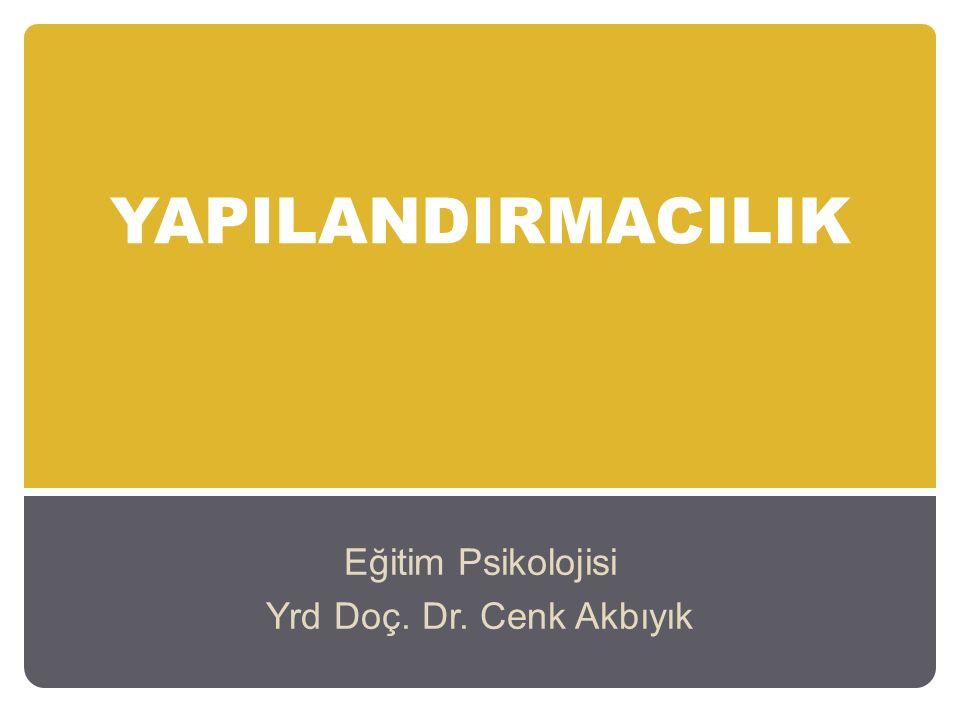 YAPILANDIRMACILIK Eğitim Psikolojisi Yrd Doç. Dr. Cenk Akbıyık