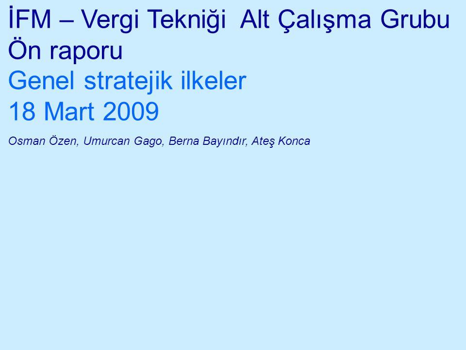 İFM – Vergi Tekniği Alt Çalışma Grubu Ön raporu Genel stratejik ilkeler 18 Mart 2009 Osman Özen, Umurcan Gago, Berna Bayındır, Ateş Konca