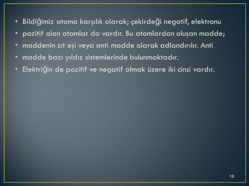 Bildi ğ imiz atoma karşılık olarak; çekirde ğ i negatif, elektronu pozitif olan atomlar da vardır.