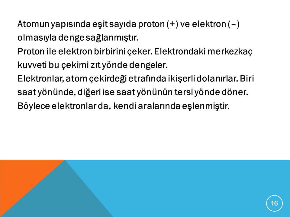 Atomun yapısında eşit sayıda proton (+) ve elektron (–) olmasıyla denge sağlanmıştır. Proton ile elektron birbirini çeker. Elektrondaki merkezkaç kuvv