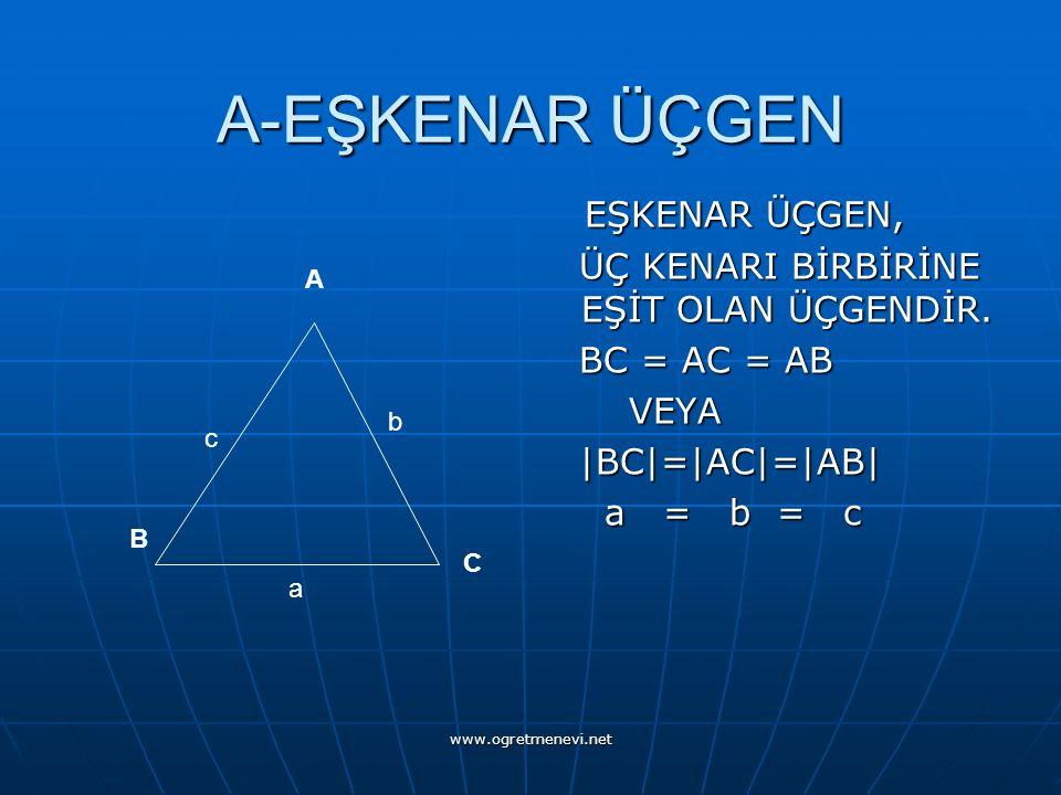 www.ogretmenevi.net A-EŞKENAR ÜÇGEN EŞKENAR ÜÇGEN, ÜÇ KENARI BİRBİRİNE EŞİT OLAN ÜÇGENDİR. BC = AC = AB VEYA |BC|=|AC|=|AB| a = b = c A C B c b a