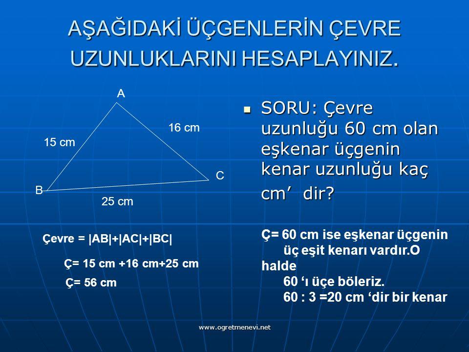 www.ogretmenevi.net AŞAĞIDAKİ ÜÇGENLERİN ÇEVRE UZUNLUKLARINI HESAPLAYINIZ. SORU: Çevre uzunluğu 60 cm olan eşkenar üçgenin kenar uzunluğu kaç SORU: Çe