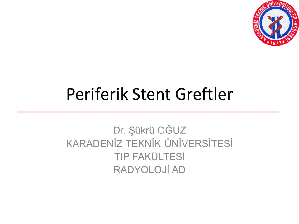 Periferik Stent Greftler Dr. Şükrü OĞUZ KARADENİZ TEKNİK ÜNİVERSİTESİ TIP FAKÜLTESİ RADYOLOJİ AD