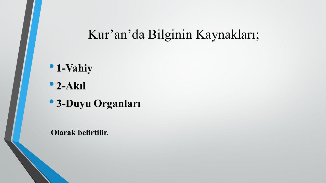 Kur'an'da Bilginin Kaynakları; 1-Vahiy 2-Akıl 3-Duyu Organları Olarak belirtilir.