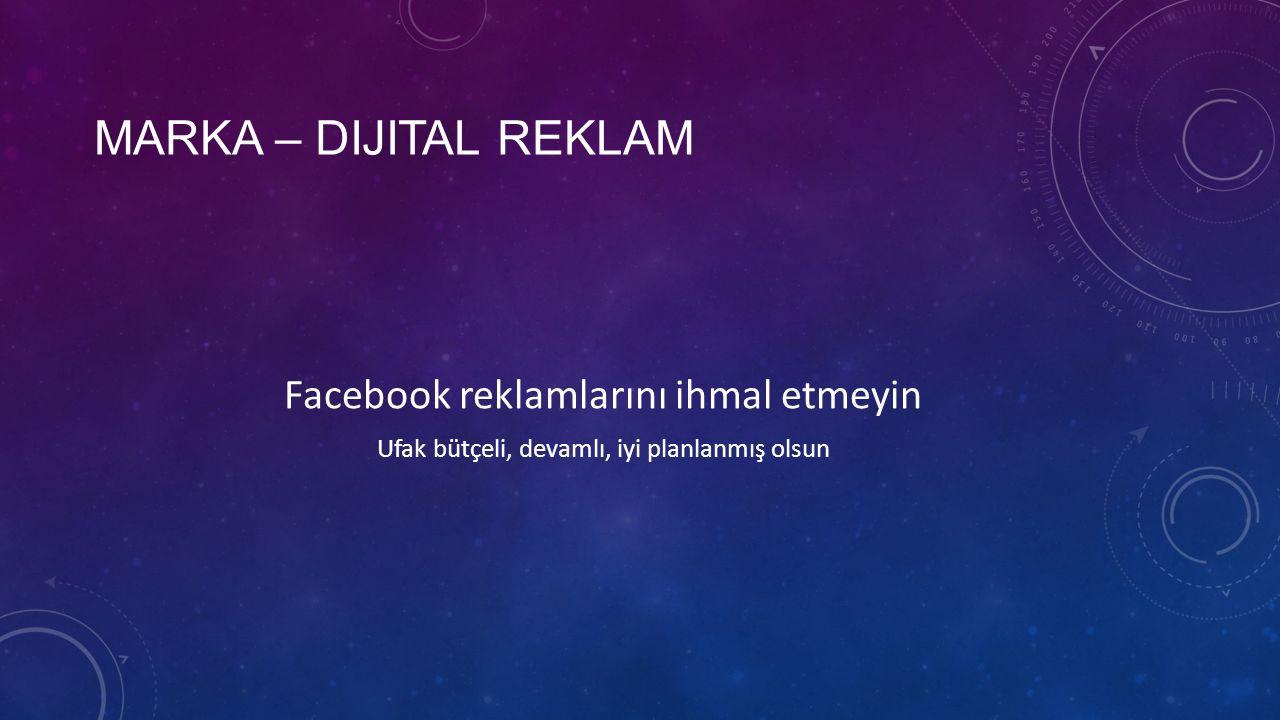 Facebook reklamlarını ihmal etmeyin Ufak bütçeli, devamlı, iyi planlanmış olsun MARKA – DIJITAL REKLAM