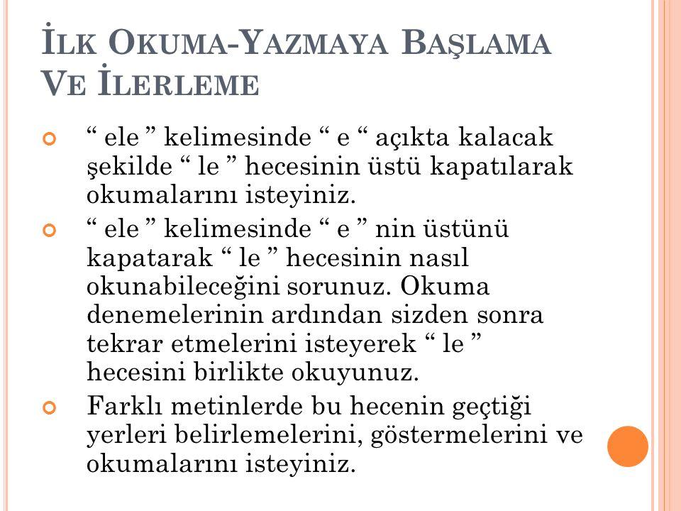 """İ LK O KUMA -Y AZMAYA B AŞLAMA V E İ LERLEME """" ele """" kelimesinde """" e """" açıkta kalacak şekilde """" le """" hecesinin üstü kapatılarak okumalarını isteyiniz."""
