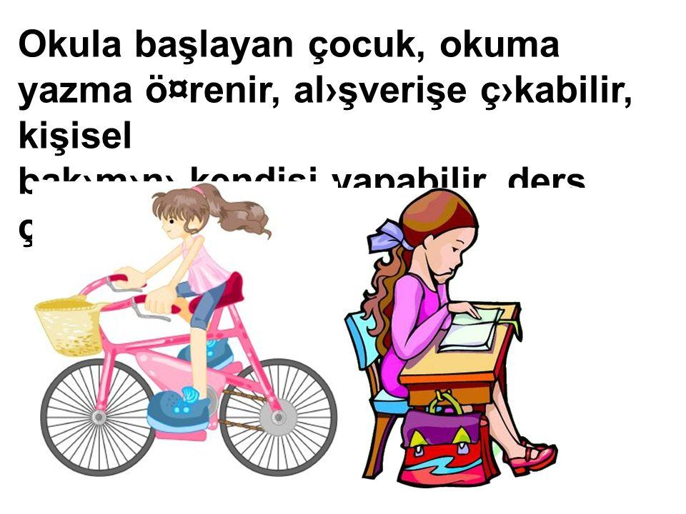 Okula başlayan çocuk, okuma yazma ö¤renir, al›şverişe ç›kabilir, kişisel bak›m›n› kendisi yapabilir, ders çal›şabilir.