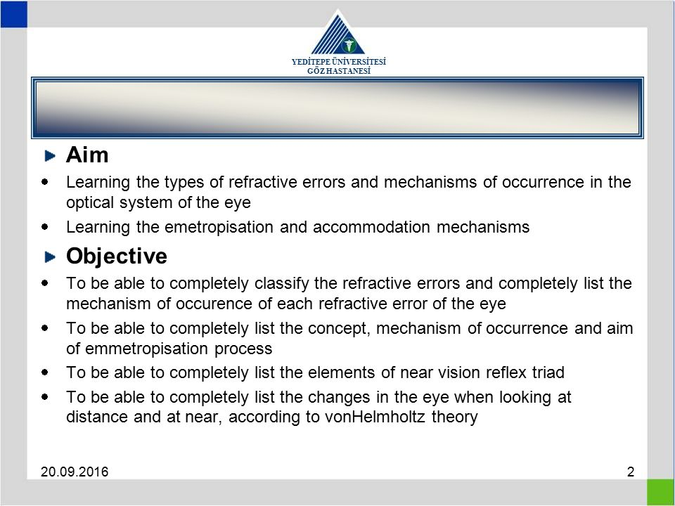 YEDİTEPE ÜNİVERSİTESİ GÖZ HASTANESİ 20.09.20162 Aim  Learning the types of refractive errors and mechanisms of occurrence in the optical system of the eye  Learning the emetropisation and accommodation mechanisms Objective  To be able to completely classify the refractive errors and completely list the mechanism of occurence of each refractive error of the eye  To be able to completely list the concept, mechanism of occurrence and aim of emmetropisation process  To be able to completely list the elements of near vision reflex triad  To be able to completely list the changes in the eye when looking at distance and at near, according to vonHelmholtz theory