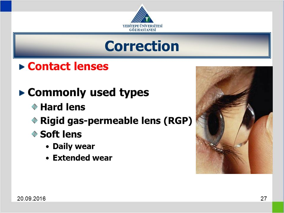 YEDİTEPE ÜNİVERSİTESİ GÖZ HASTANESİ 20.09.201627 Correction Contact lenses Commonly used types Hard lens Rigid gas-permeable lens (RGP) Soft lens Daily wear Extended wear