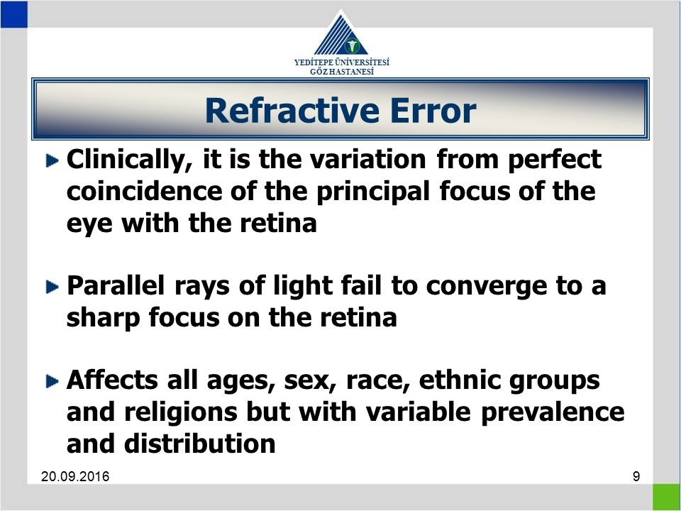 YEDİTEPE ÜNİVERSİTESİ GÖZ HASTANESİ 20.09.20169 Refractive Error Clinically, it is the variation from perfect coincidence of the principal focus of the eye with the retina Parallel rays of light fail to converge to a sharp focus on the retina Affects all ages, sex, race, ethnic groups and religions but with variable prevalence and distribution