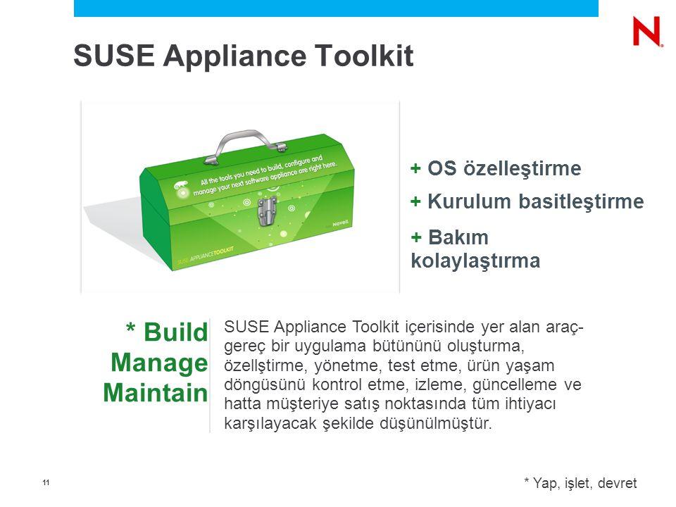 1 * Build Manage Maintain + Bakım kolaylaştırma + Kurulum basitleştirme + OS özelleştirme SUSE Appliance Toolkit içerisinde yer alan araç- gereç bir uygulama bütününü oluşturma, özellştirme, yönetme, test etme, ürün yaşam döngüsünü kontrol etme, izleme, güncelleme ve hatta müşteriye satış noktasında tüm ihtiyacı karşılayacak şekilde düşünülmüştür.