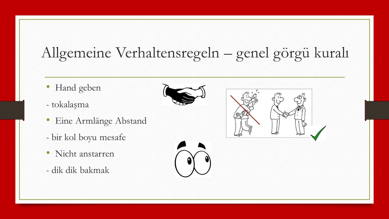 Allgemeine Verhaltensregeln – genel görgü kuralı Hand geben - tokalaşma Eine Armlänge Abstand - bir kol boyu mesafe Nicht anstarren - dik dik bakmak