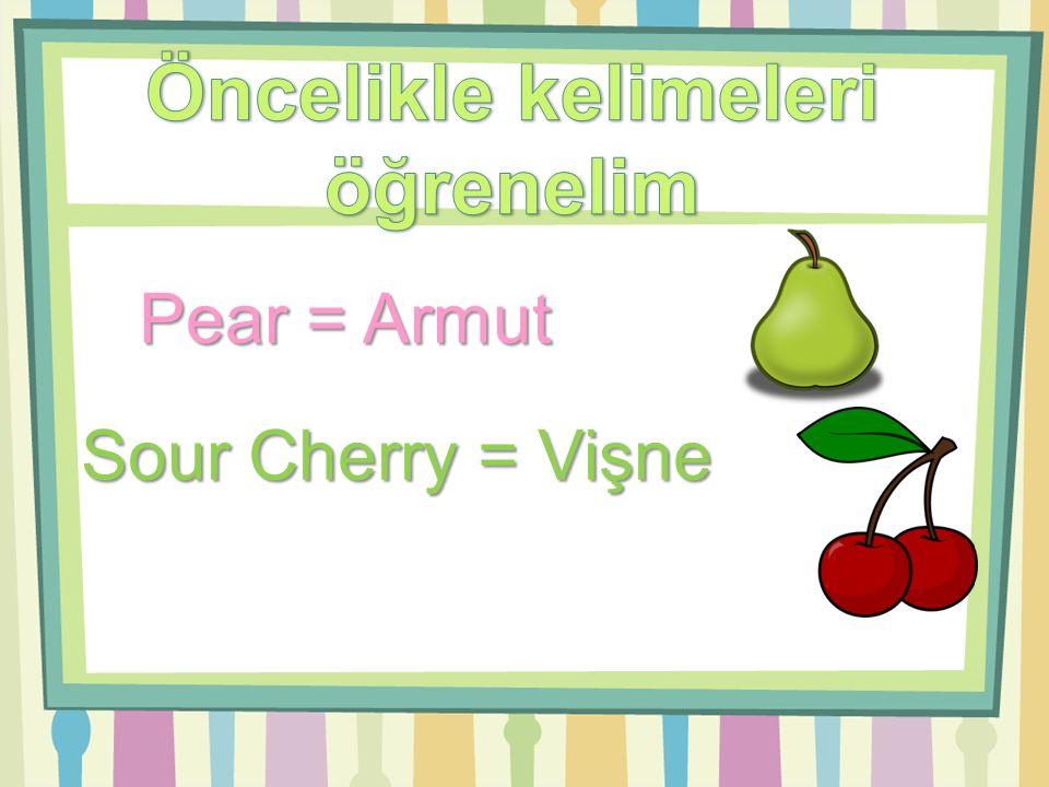 Pear = Armut Sour Cherry = Vişne