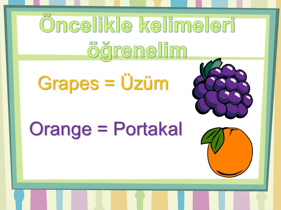 Grapes = Üzüm Orange = Portakal