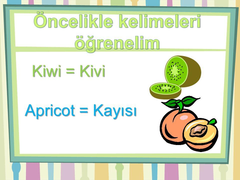 Kiwi = Kivi Apricot = Kayısı