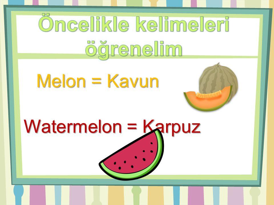 Melon = Kavun Watermelon = Karpuz