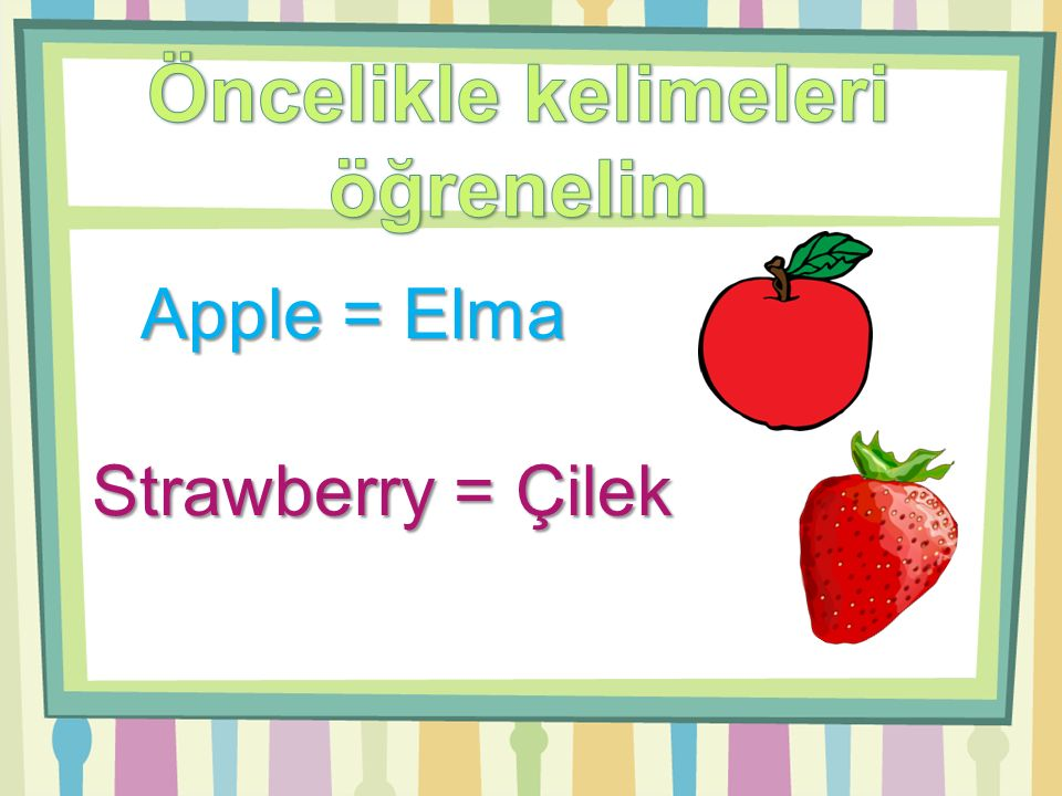 Apple = Elma Strawberry = Çilek