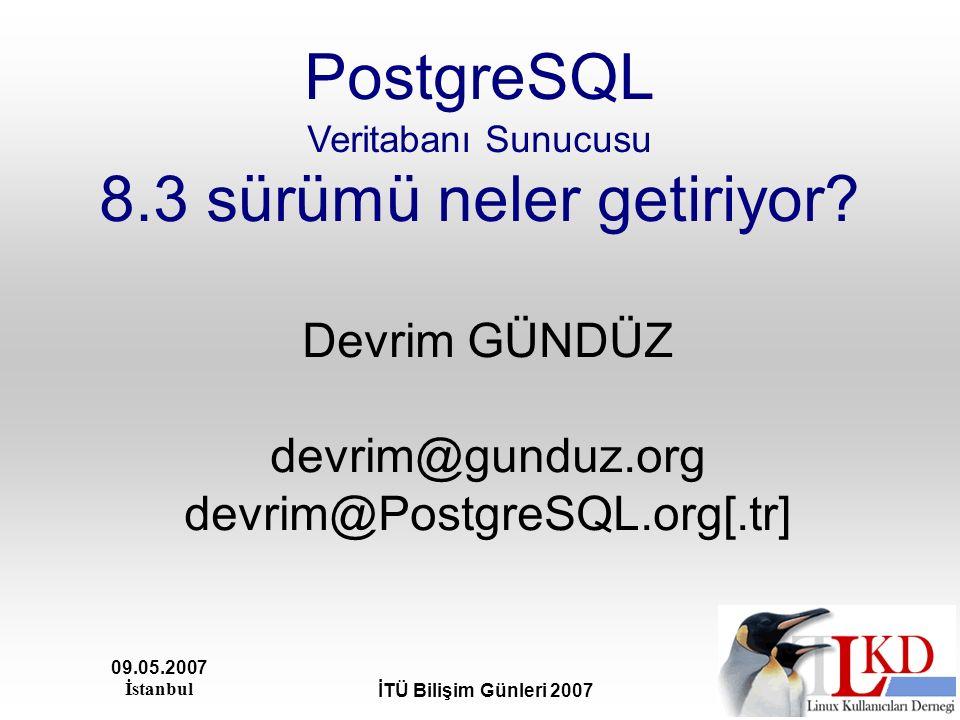 09.05.2007 İstanbul İTÜ Bilişim Günleri 2007 PostgreSQL Veritabanı Sunucusu 8.3 sürümü neler getiriyor? Devrim GÜNDÜZ devrim@gunduz.org devrim@Postgre