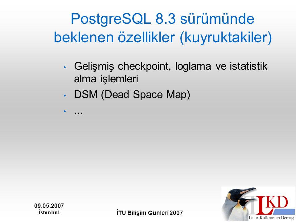 09.05.2007 İstanbul İTÜ Bilişim Günleri 2007 PostgreSQL 8.3 sürümünde beklenen özellikler (kuyruktakiler) Gelişmiş checkpoint, loglama ve istatistik a