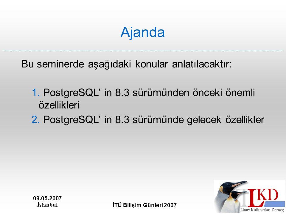 09.05.2007 İstanbul İTÜ Bilişim Günleri 2007 Ajanda Bu seminerde aşağıdaki konular anlatılacaktır: 1. PostgreSQL' in 8.3 sürümünden önceki önemli özel