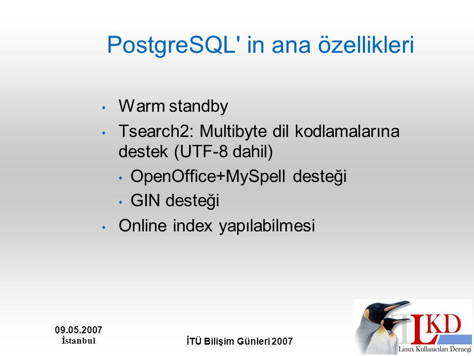 09.05.2007 İstanbul İTÜ Bilişim Günleri 2007 PostgreSQL' in ana özellikleri Warm standby Tsearch2: Multibyte dil kodlamalarına destek (UTF-8 dahil) Op