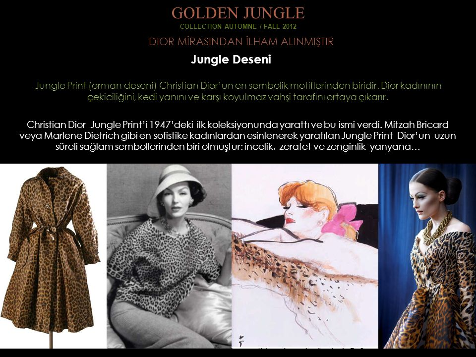 DIOR MİRASINDAN İLHAM ALINMIŞTIR GOLDEN JUNGLE COLLECTION AUTOMNE / FALL 2012 Jungle Deseni Jungle Print (orman deseni) Christian Dior'un en sembolik motiflerinden biridir.