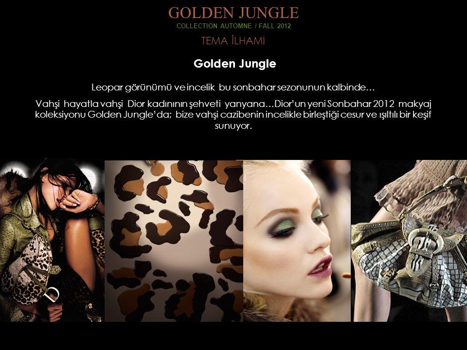 TEMA İLHAMI GOLDEN JUNGLE COLLECTION AUTOMNE / FALL 2012 Golden Jungle Leopar görünümü ve incelik bu sonbahar sezonunun kalbinde… Vahşi hayatla vahşi Dior kadınının şehveti yanyana…Dior'un yeni Sonbahar 2012 makyaj koleksiyonu Golden Jungle'da; bize vahşi cazibenin incelikle birleştiği cesur ve ışıltılı bir keşif sunuyor.