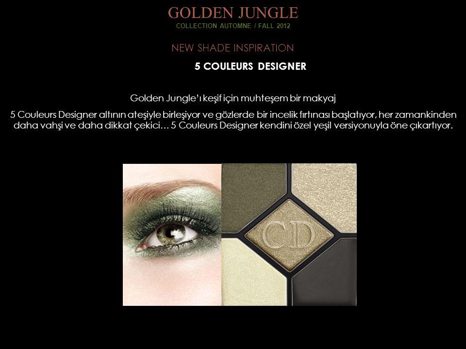 NEW SHADE INSPIRATION GOLDEN JUNGLE COLLECTION AUTOMNE / FALL 2012 Golden Jungle'ı keşif için muhteşem bir makyaj 5 Couleurs Designer altının ateşiyle birleşiyor ve gözlerde bir incelik fırtınası başlatıyor, her zamankinden daha vahşi ve daha dikkat çekici… 5 Couleurs Designer kendini özel yeşil versiyonuyla öne çıkartıyor.