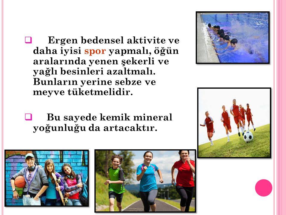  Ergen bedensel aktivite ve daha iyisi spor yapmalı, öğün aralarında yenen şekerli ve yağlı besinleri azaltmalı.