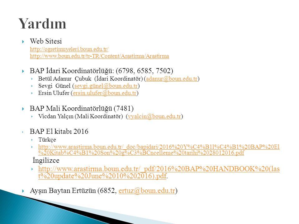  Web Sitesi http://ogretimuyeleri.boun.edu.tr/ http://www.boun.edu.tr/tr-TR/Content/Arastirma/Arastirma  BAP İdari Koordinatörlüğü: (6798, 6585, 7502) ‣ Betül Adanur Çubuk (İdari Koordinatör) (adanur@boun.edu.tr)adanur@boun.edu.tr ‣ Sevgi Günel (sevgi.günel@boun.edu.tr)sevgi.günel@boun.edu.tr ‣ Ersin Ulufer (ersin.ulufer@boun.edu.tr)ersin.ulufer@boun.edu.tr  BAP Mali Koordinatörlüğü (7481) ‣ Vicdan Yalçın (Mali Koordinatör) (vyalcin@boun.edu.tr)vyalcin@boun.edu.tr ‣ BAP El kitabı 2016 ‣ Türkçe ‣ http://www.arastirma.boun.edu.tr/_doc/bapidari/2016%20Y%C4%B1l%C4%B1%20BAP%20El %20Kitab%C4%B1%20Son%20g%C3%BCncelleme%20tarihi%2028012016.pdf http://www.arastirma.boun.edu.tr/_doc/bapidari/2016%20Y%C4%B1l%C4%B1%20BAP%20El %20Kitab%C4%B1%20Son%20g%C3%BCncelleme%20tarihi%2028012016.pdf İngilizce ‣ http://www.arastirma.boun.edu.tr/_pdf/2016%20BAP%20HANDBOOK%20(las t%20update%20June%2010%202016).pdf.